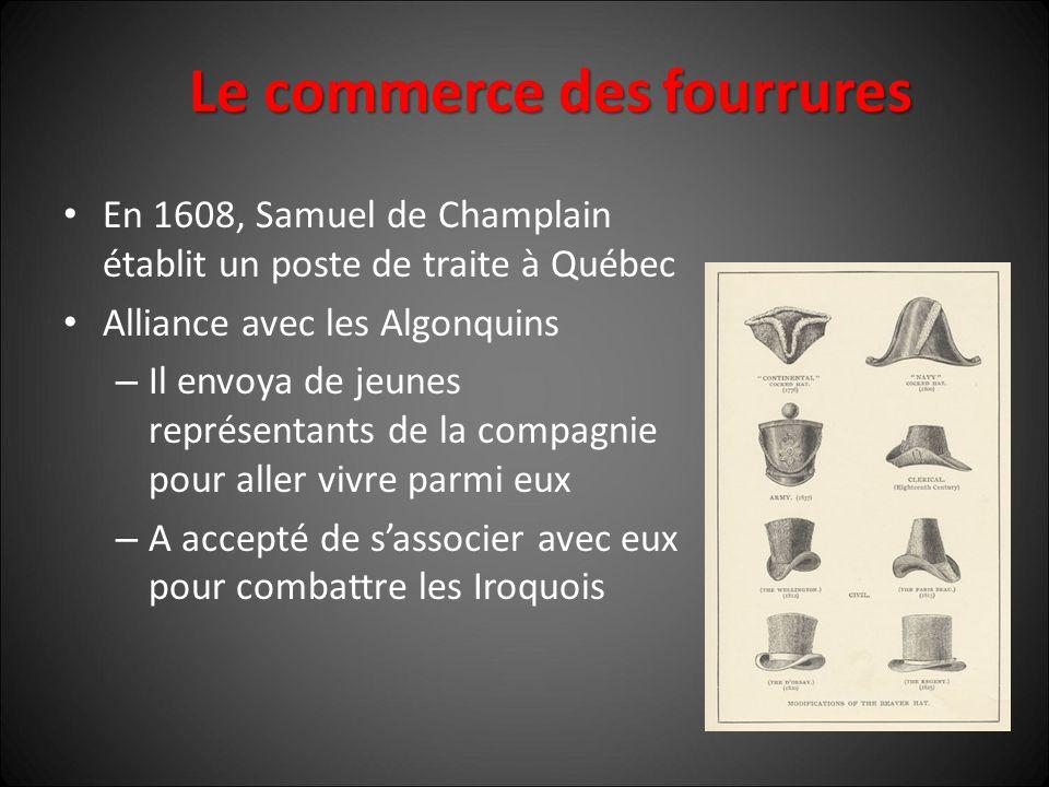 Le commerce des fourrures En 1608, Samuel de Champlain établit un poste de traite à Québec Alliance avec les Algonquins – Il envoya de jeunes représentants de la compagnie pour aller vivre parmi eux – A accepté de s'associer avec eux pour combattre les Iroquois