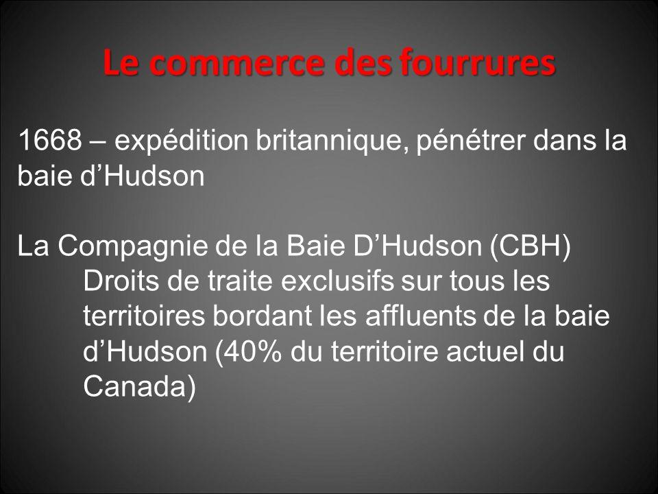 1668 – expédition britannique, pénétrer dans la baie d'Hudson La Compagnie de la Baie D'Hudson (CBH) Droits de traite exclusifs sur tous les territoires bordant les affluents de la baie d'Hudson (40% du territoire actuel du Canada)