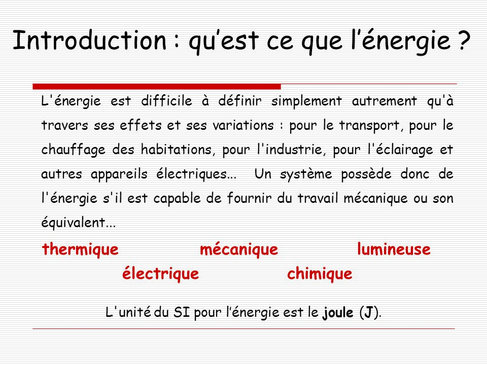 Introduction : qu'est ce que l'énergie ? thermiquemécanique électrique lumineuse chimique L'unité du SI pour l'énergie est le joule (J). L'énergie est