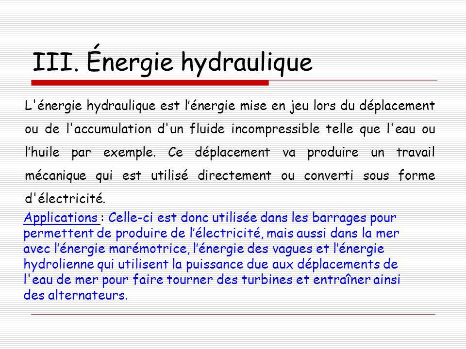 III. Énergie hydraulique L'énergie hydraulique est l'énergie mise en jeu lors du déplacement ou de l'accumulation d'un fluide incompressible telle que