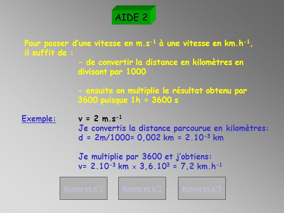 La vitesse moyenne d'un mobile v est égale au quotient de la distance parcourue d par la durée t de parcours : AIDE 1 Retour ex n°1Retour ex n°2Retour ex n°3 En mètres (m) En secondes (s) En mètres par seconde (m.s -1 )