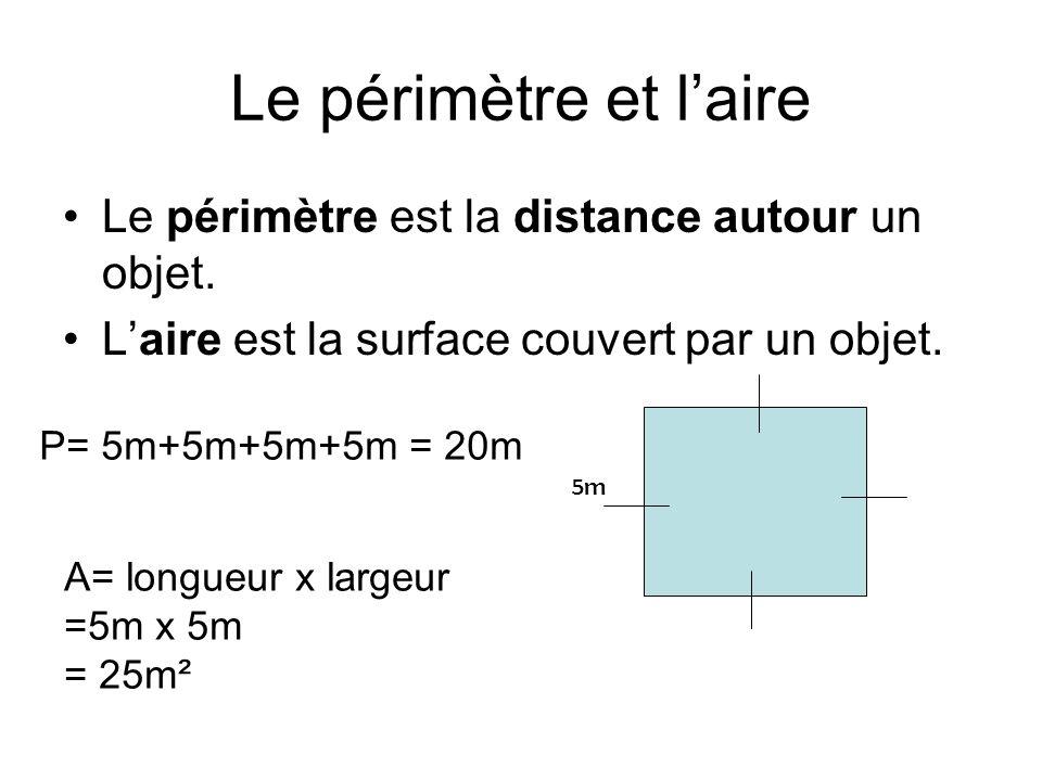 Le périmètre et l'aire Le périmètre est la distance autour un objet. L'aire est la surface couvert par un objet. 5m P= 5m+5m+5m+5m = 20m A= longueur x