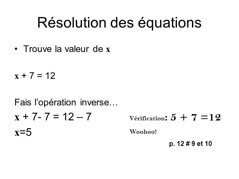 Résolution des équations Trouve la valeur de x x + 7 = 12 Fais l'opération inverse… x + 7- 7 = 12 – 7 x=5 Vérification : 5 + 7 =12 Woohoo! p. 12 # 9 e