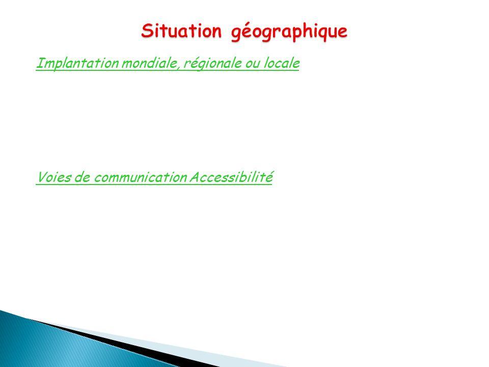 Implantation mondiale, régionale ou locale Voies de communication Accessibilité