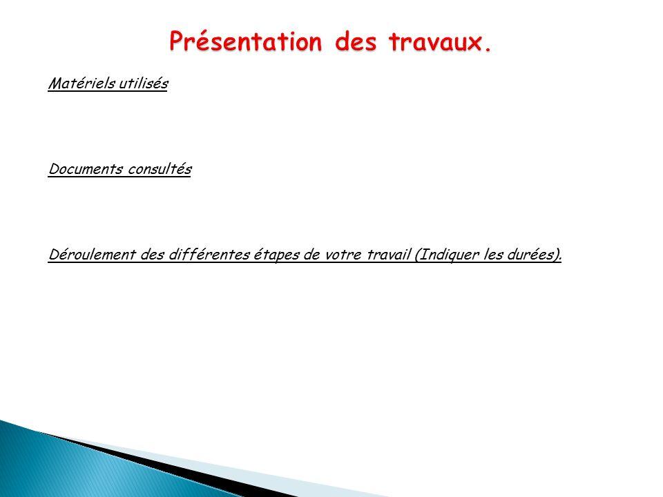 Matériels utilisés Documents consultés Déroulement des différentes étapes de votre travail (Indiquer les durées).