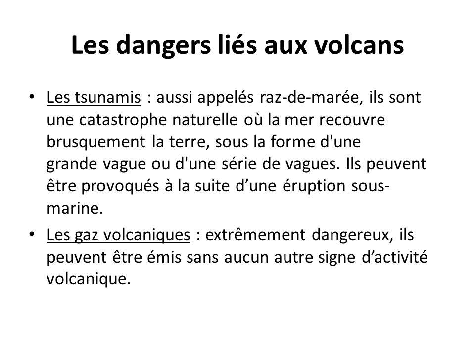 Les dangers liés aux volcans Les tsunamis : aussi appelés raz-de-marée, ils sont une catastrophe naturelle où la mer recouvre brusquement la terre, so