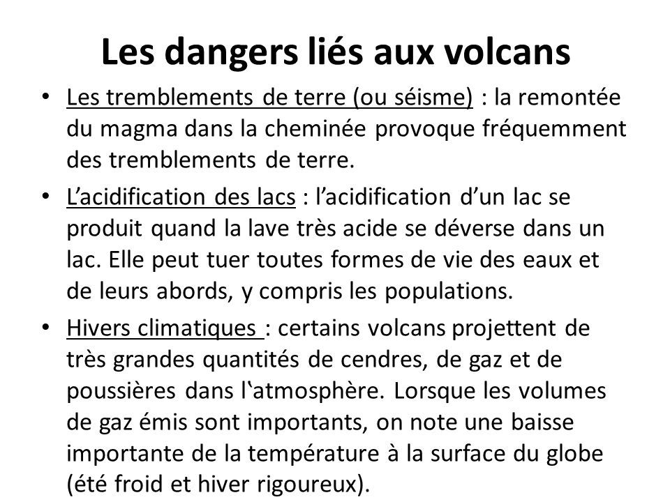 Les dangers liés aux volcans Les tremblements de terre (ou séisme) : la remontée du magma dans la cheminée provoque fréquemment des tremblements de te