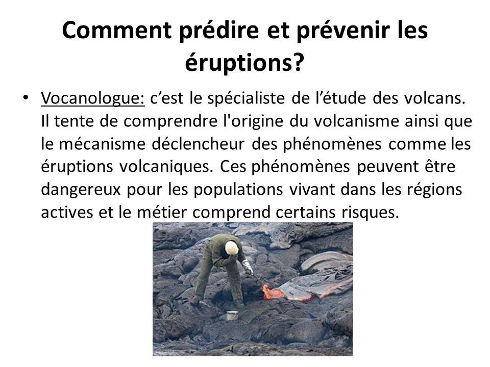 Comment prédire et prévenir les éruptions? Vocanologue: c'est le spécialiste de l'étude des volcans. Il tente de comprendre l'origine du volcanisme ai