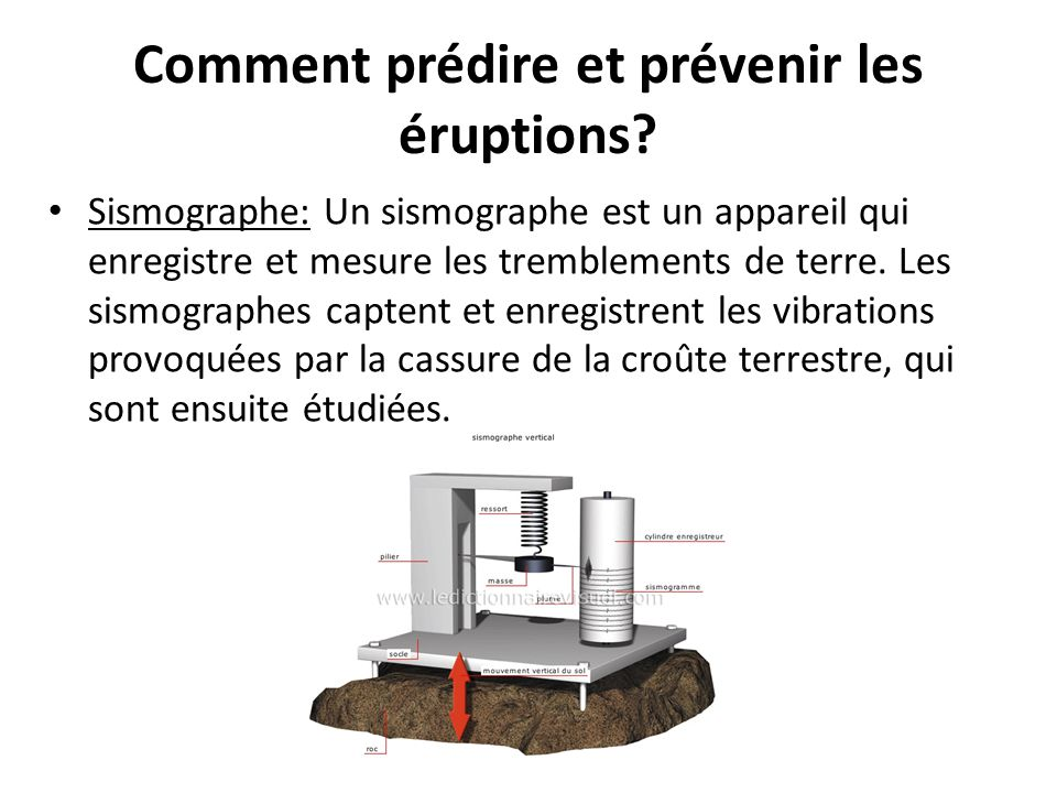 Comment prédire et prévenir les éruptions? Sismographe: Un sismographe est un appareil qui enregistre et mesure les tremblements de terre. Les sismogr