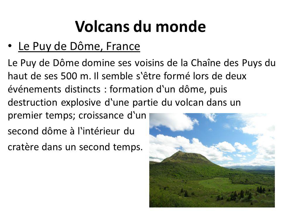 Volcans du monde Le Puy de Dôme, France Le Puy de Dôme domine ses voisins de la Chaîne des Puys du haut de ses 500 m. Il semble s'être formé lors de d
