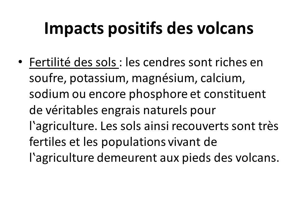 Impacts positifs des volcans Fertilité des sols : les cendres sont riches en soufre, potassium, magnésium, calcium, sodium ou encore phosphore et cons