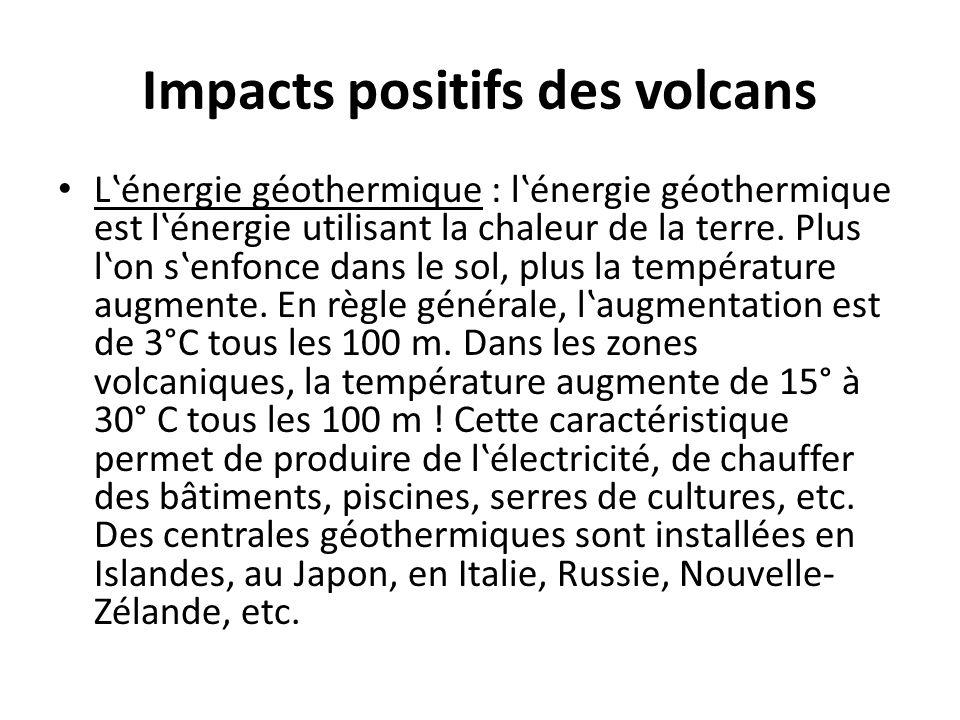 Impacts positifs des volcans L'énergie géothermique : l'énergie géothermique est l'énergie utilisant la chaleur de la terre. Plus l'on s'enfonce dans