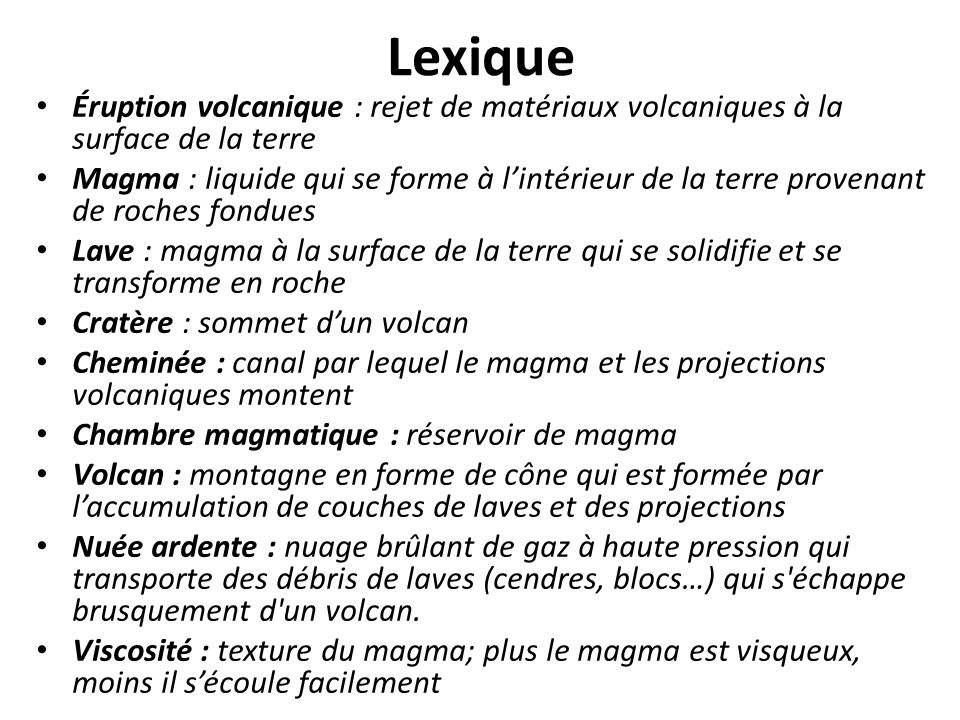 Lexique Éruption volcanique : rejet de matériaux volcaniques à la surface de la terre Magma : liquide qui se forme à l'intérieur de la terre provenant
