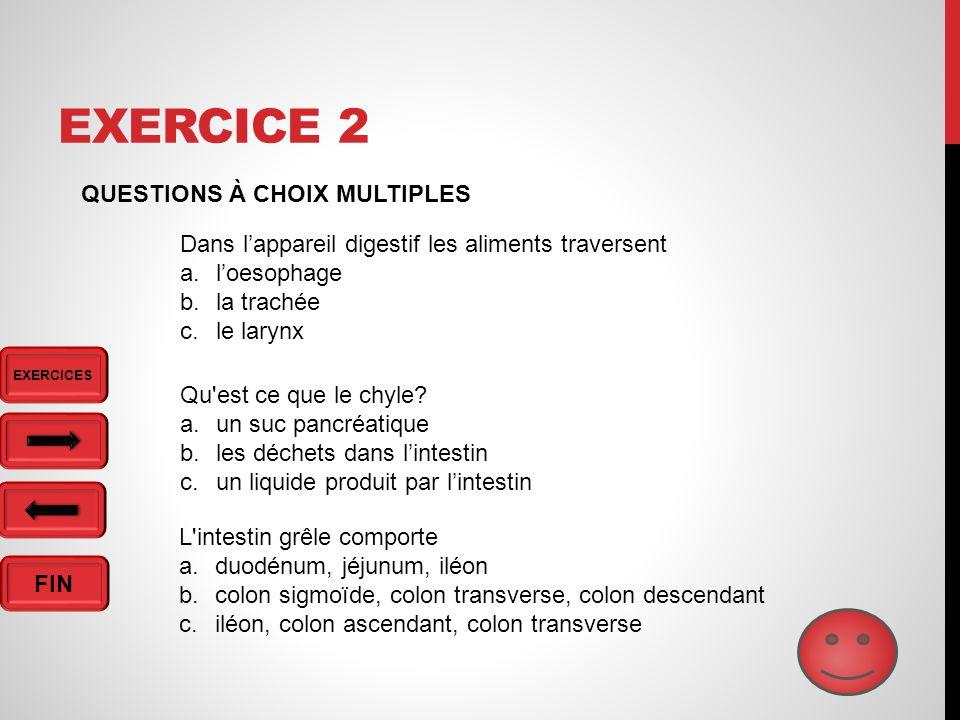 FIN EXERCICE 2 QUESTIONS À CHOIX MULTIPLES Dans l'appareil digestif les aliments traversent a.l'oesophage b.la trachée c.le larynx Qu est ce que le chyle.
