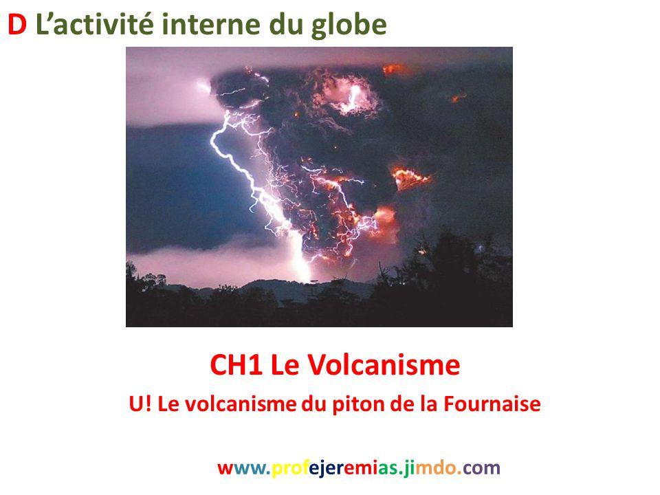 CH1 Le Volcanisme U! Le volcanisme du piton de la Fournaise www.profejeremias.jimdo.com D L'activité interne du globe