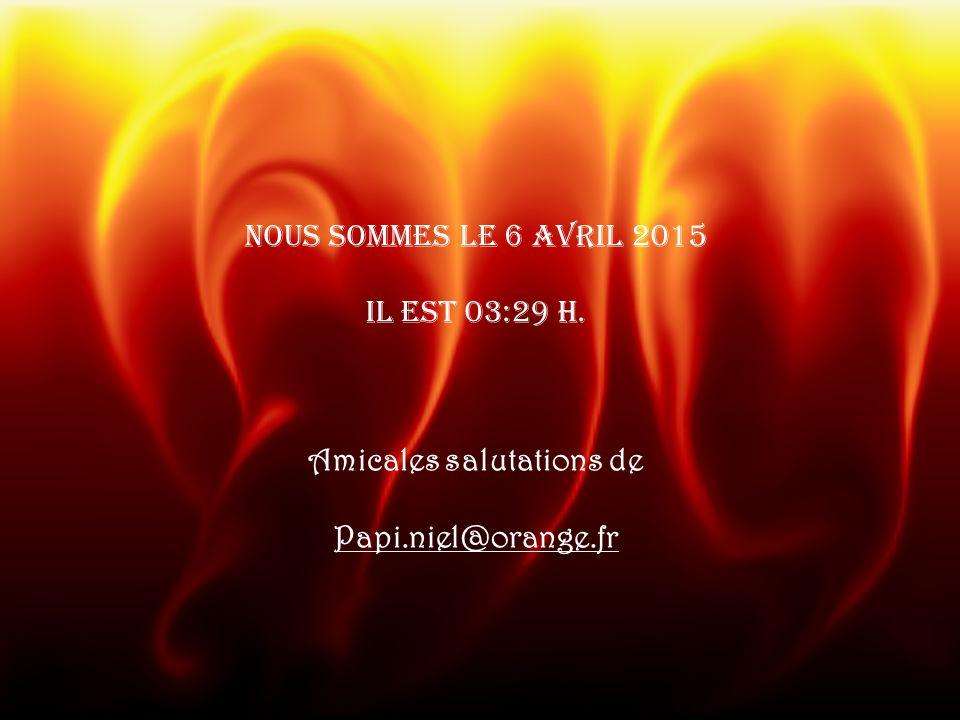 Nous sommes le 6 avril 2015 il est 03:30 h. Amicales salutations de Papi.niel@orange.fr