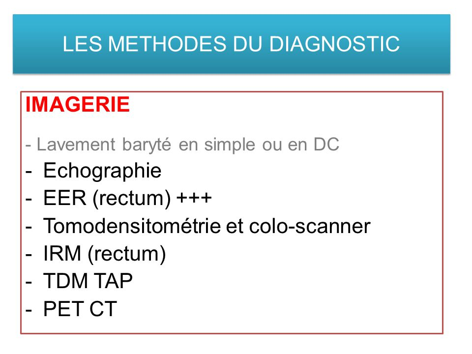 LES METHODES DU DIAGNOSTIC IMAGERIE - Lavement baryté en simple ou en DC -Echographie -EER (rectum) +++ -Tomodensitométrie et colo-scanner -IRM (rectum) -TDM TAP -PET CT