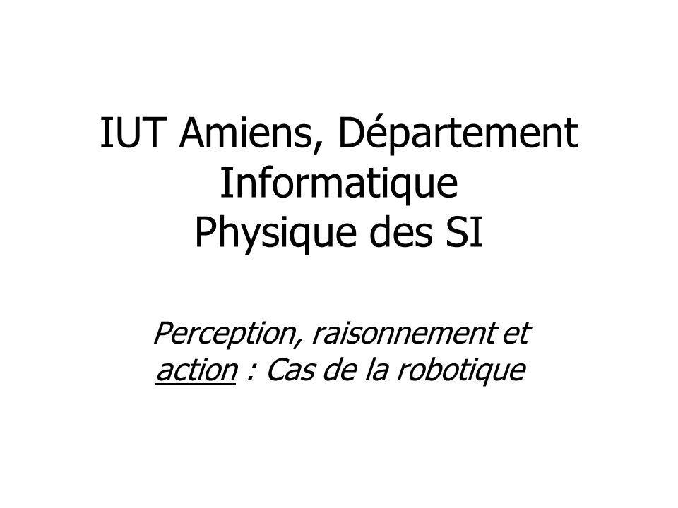 IUT Amiens, Département Informatique Physique des SI Perception, raisonnement et action : Cas de la robotique