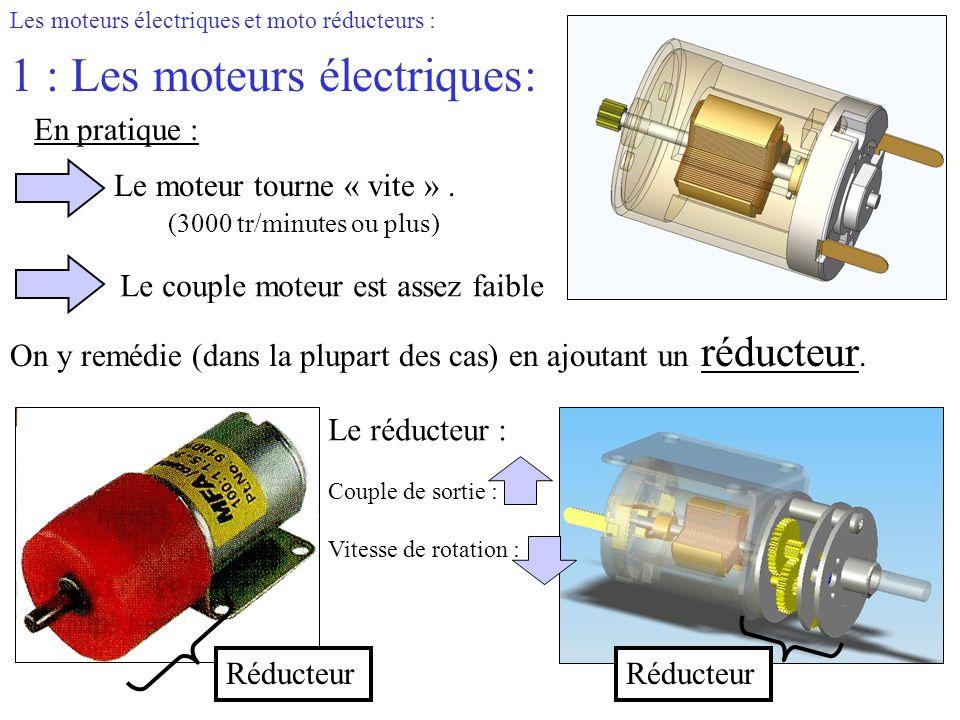 Les moteurs électriques et moto réducteurs : 1 : Les moteurs électriques: En pratique : Le couple moteur est assez faible Le moteur tourne « vite ». (