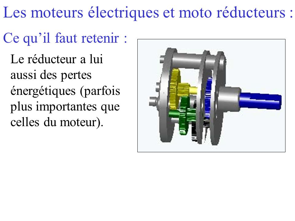 Les moteurs électriques et moto réducteurs : Ce qu'il faut retenir : Le réducteur a lui aussi des pertes énergétiques (parfois plus importantes que ce