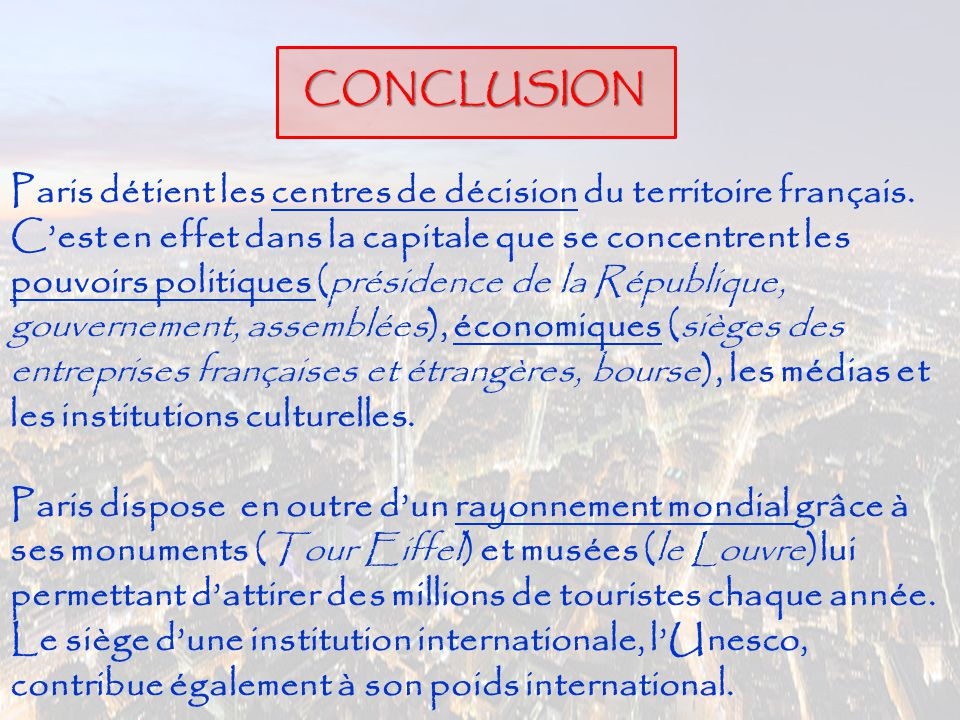 CONCLUSION Paris détient les centres de décision du territoire français. C'est en effet dans la capitale que se concentrent les pouvoirs politiques (p