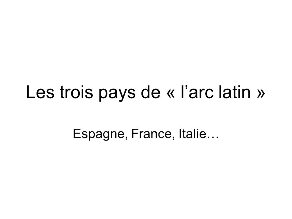 Les trois pays de « l'arc latin » Espagne, France, Italie…
