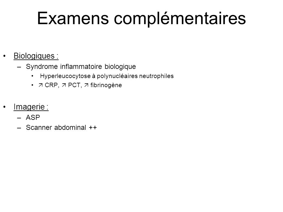 Examens complémentaires Biologiques : –Syndrome inflammatoire biologique Hyperleucocytose à polynucléaires neutrophiles  CRP,  PCT,  fibrinogène Imagerie : –ASP –Scanner abdominal ++