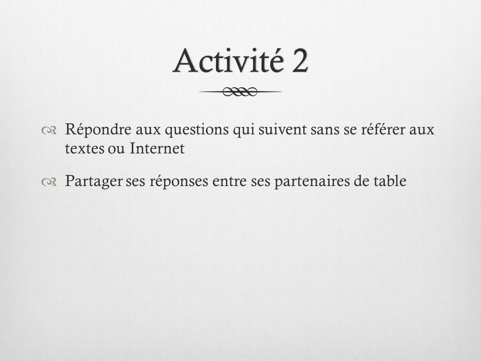 Activité 2Activité 2  Répondre aux questions qui suivent sans se référer aux textes ou Internet  Partager ses réponses entre ses partenaires de table