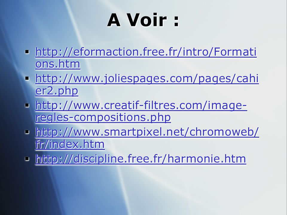 A Voir :  http://eformaction.free.fr/intro/Formati ons.htm http://eformaction.free.fr/intro/Formati ons.htm http://eformaction.free.fr/intro/Formati ons.htm  http://www.joliespages.com/pages/cahi er2.php http://www.joliespages.com/pages/cahi er2.php http://www.joliespages.com/pages/cahi er2.php  http://www.creatif-filtres.com/image- regles-compositions.php http://www.creatif-filtres.com/image- regles-compositions.php http://www.creatif-filtres.com/image- regles-compositions.php  http://www.smartpixel.net/chromoweb/ fr/index.htm http://www.smartpixel.net/chromoweb/ fr/index.htm http://www.smartpixel.net/chromoweb/ fr/index.htm  http://discipline.free.fr/harmonie.htm http://discipline.free.fr/harmonie.htm