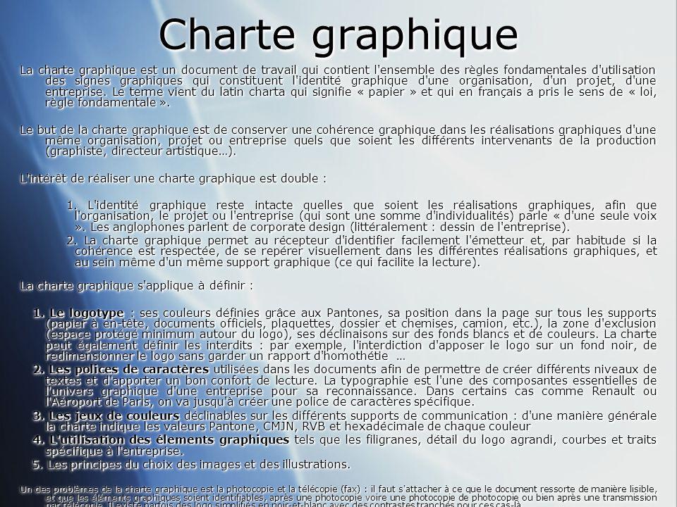Charte graphique La charte graphique est un document de travail qui contient l ensemble des règles fondamentales d utilisation des signes graphiques qui constituent l identité graphique d une organisation, d un projet, d une entreprise.
