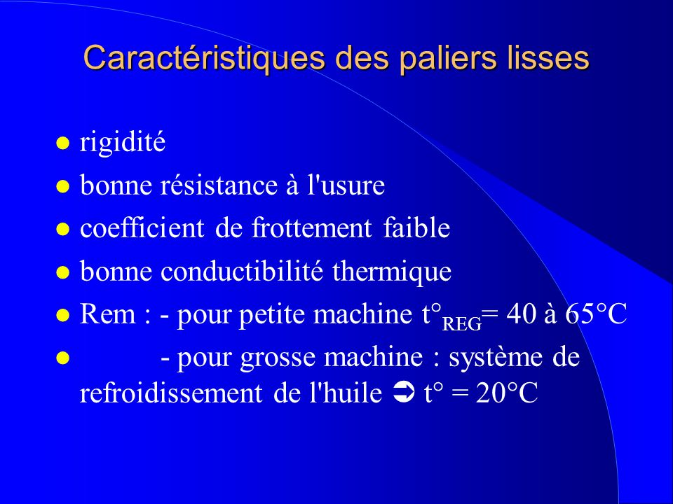 Caractéristiques des paliers lisses l rigidité l bonne résistance à l usure l coefficient de frottement faible l bonne conductibilité thermique l Rem : - pour petite machine t° REG = 40 à 65°C l - pour grosse machine : système de refroidissement de l huile  t° = 20°C