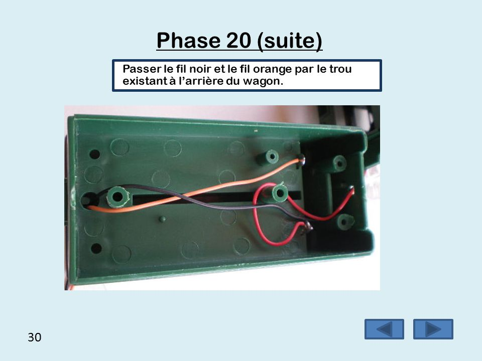 29 Phase 20  Passer les fils qui sortent du train par le trou existant sur l'avant du wagon,  Braser le fil orange sur la borne négative,  Braser le fil rouge sur la borne positive, Attention : ne pas brûler le plastique en brasant.