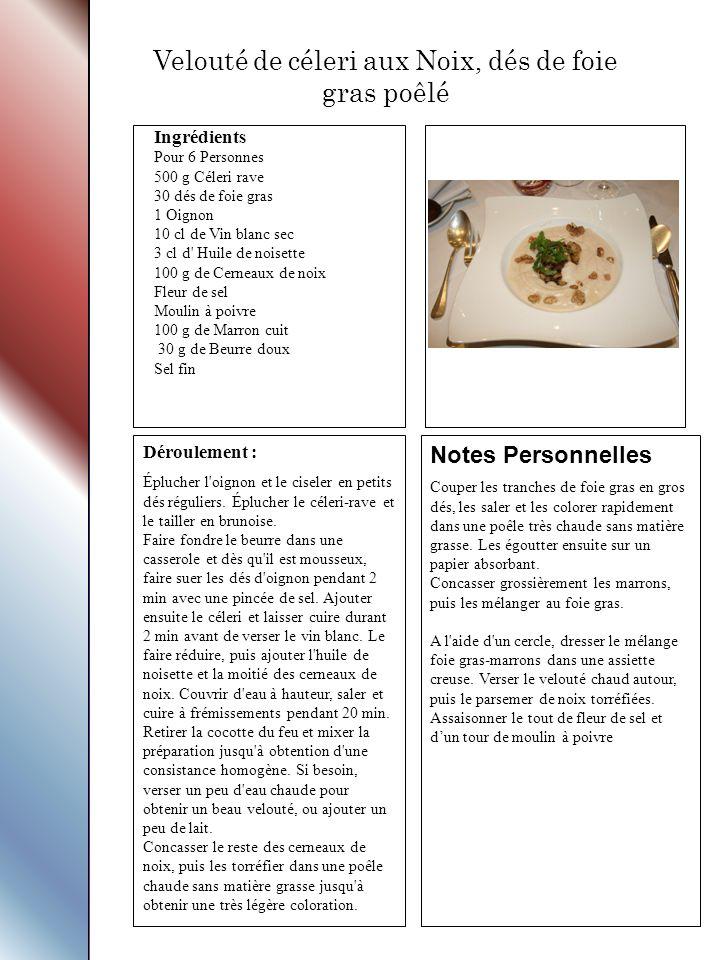 Ingrédients Pour 6 Personnes 500 g Céleri rave 30 dés de foie gras 1 Oignon 10 cl de Vin blanc sec 3 cl d Huile de noisette 100 g de Cerneaux de noix Fleur de sel Moulin à poivre 100 g de Marron cuit 30 g de Beurre doux Sel fin Déroulement : Éplucher l oignon et le ciseler en petits dés réguliers.