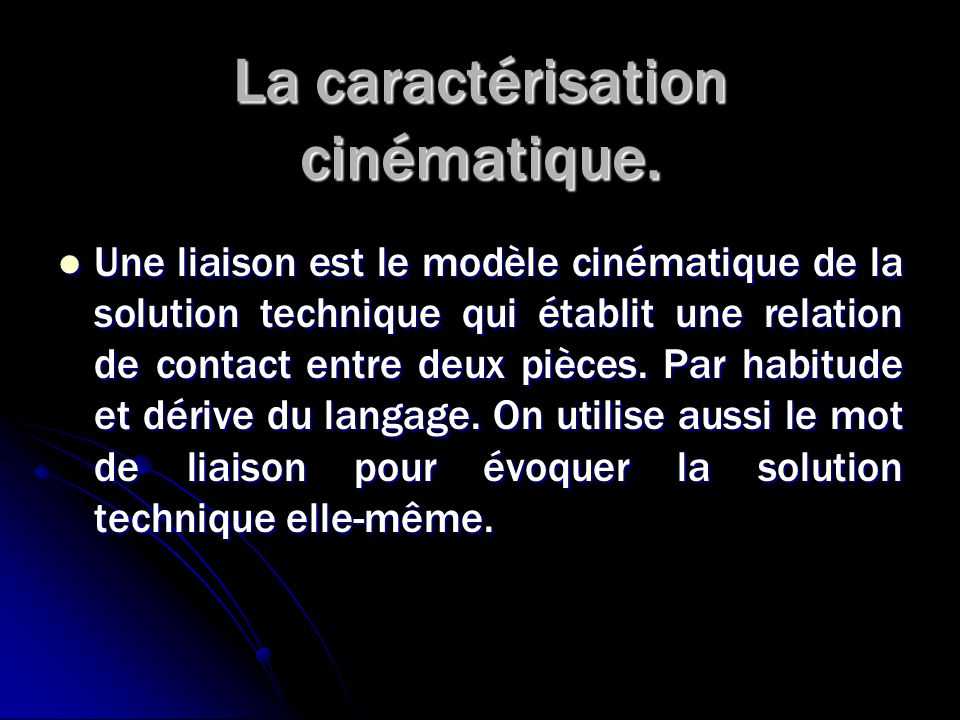 La caractérisation cinématique. Une liaison est le modèle cinématique de la solution technique qui établit une relation de contact entre deux pièces.
