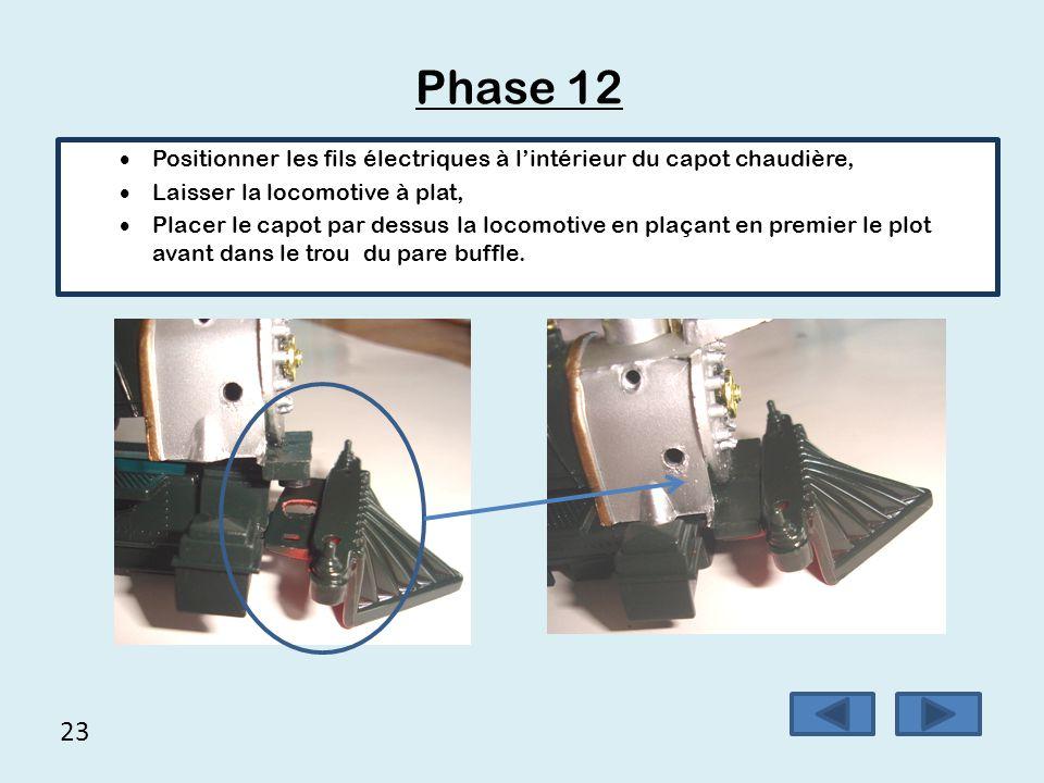 23 Phase 12  Positionner les fils électriques à l'intérieur du capot chaudière,  Laisser la locomotive à plat,  Placer le capot par dessus la locom