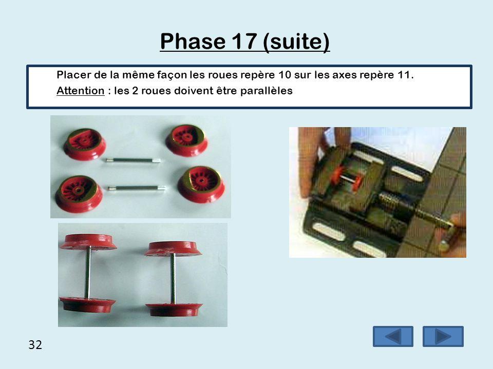 32 Phase 17 (suite) Placer de la même façon les roues repère 10 sur les axes repère 11. Attention : les 2 roues doivent être parallèles