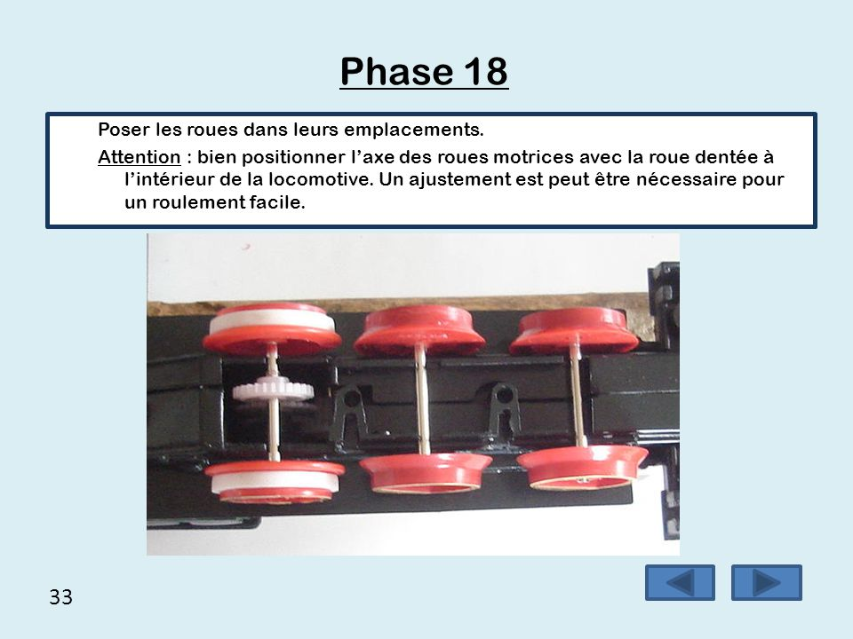 33 Phase 18 Poser les roues dans leurs emplacements. Attention : bien positionner l'axe des roues motrices avec la roue dentée à l'intérieur de la loc