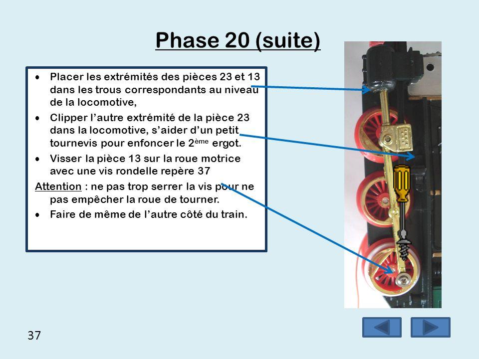 37 Phase 20 (suite)  Placer les extrémités des pièces 23 et 13 dans les trous correspondants au niveau de la locomotive,  Clipper l'autre extrémité
