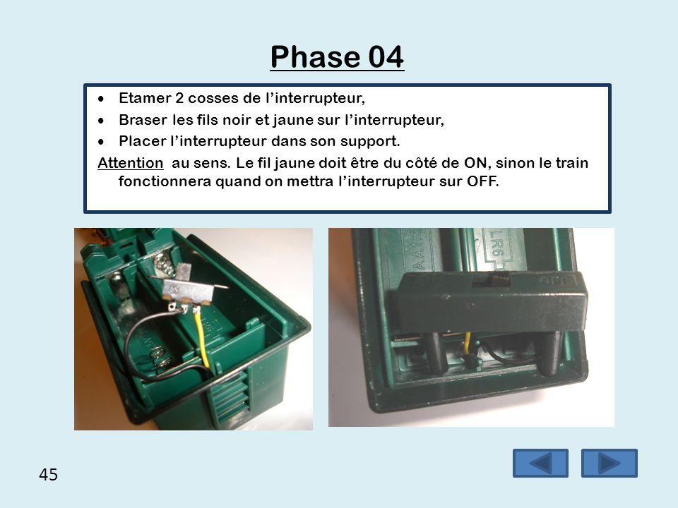 45 Phase 04  Etamer 2 cosses de l'interrupteur,  Braser les fils noir et jaune sur l'interrupteur,  Placer l'interrupteur dans son support. Attenti