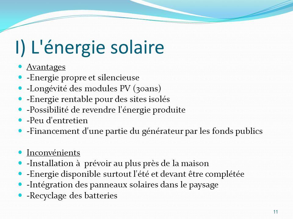 11 I) L énergie solaire Avantages -Energie propre et silencieuse -Longévité des modules PV (30ans) -Energie rentable pour des sites isolés -Possibilité de revendre l énergie produite -Peu d entretien -Financement d une partie du générateur par les fonds publics Inconvénients -Installation à prévoir au plus près de la maison -Energie disponible surtout l été et devant être complétée -Intégration des panneaux solaires dans le paysage -Recyclage des batteries