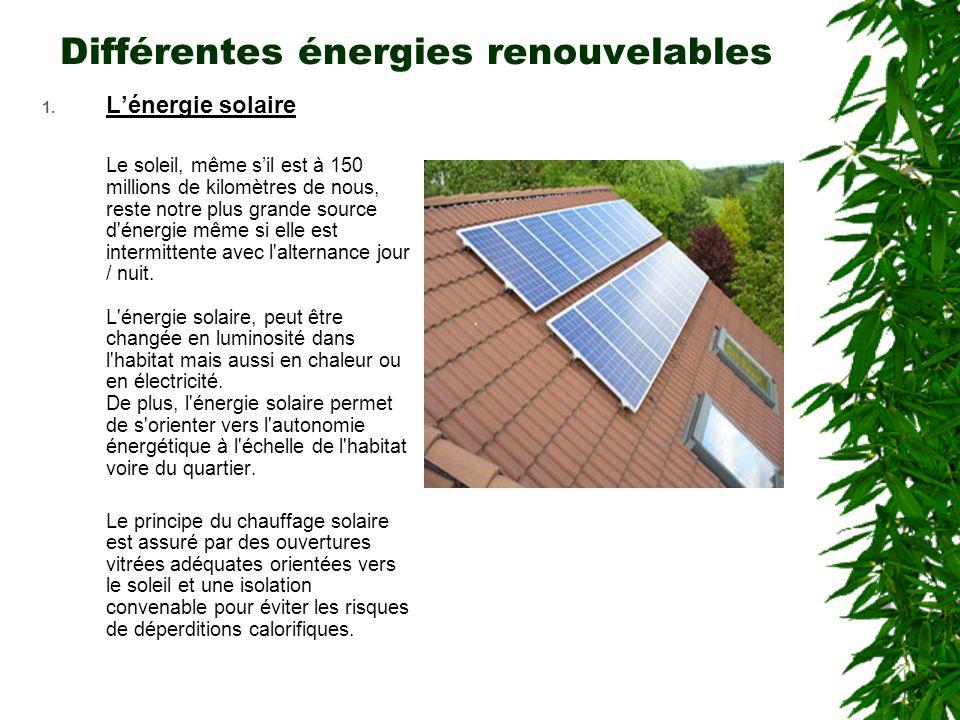 Différentes énergies renouvelables 1. L'énergie solaire Le soleil, même s'il est à 150 millions de kilomètres de nous, reste notre plus grande source