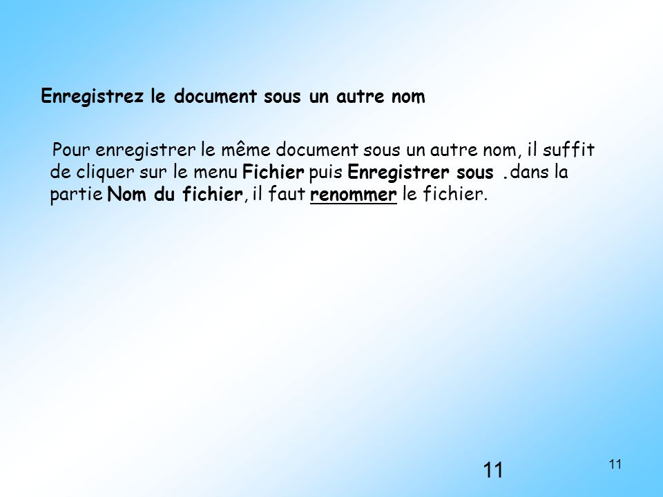 11 Enregistrez le document sous un autre nom Pour enregistrer le même document sous un autre nom, il suffit de cliquer sur le menu Fichier puis Enregi