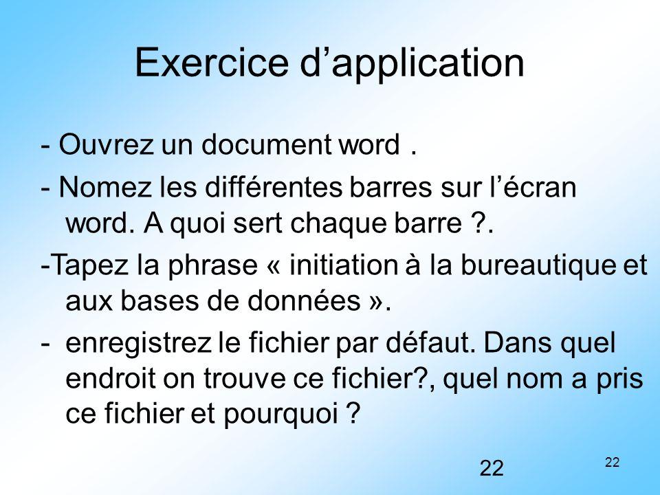 22 Exercice d'application - Ouvrez un document word. - Nomez les différentes barres sur l'écran word. A quoi sert chaque barre ?. -Tapez la phrase « i