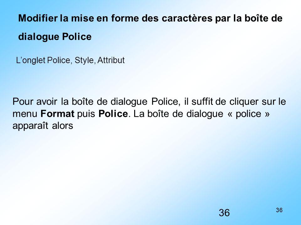 36 Modifier la mise en forme des caractères par la boîte de dialogue Police L'onglet Police, Style, Attribut Pour avoir la boîte de dialogue Police, i