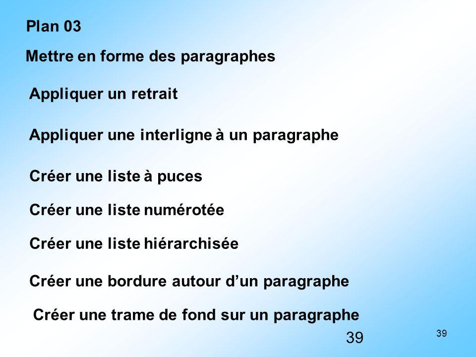 39 Mettre en forme des paragraphes Appliquer un retrait Appliquer une interligne à un paragraphe Créer une liste à puces Créer une liste numérotée Cré