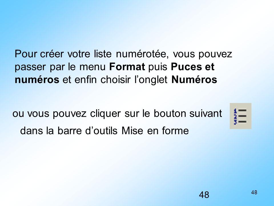 48 Pour créer votre liste numérotée, vous pouvez passer par le menu Format puis Puces et numéros et enfin choisir l'onglet Numéros dans la barre d'out