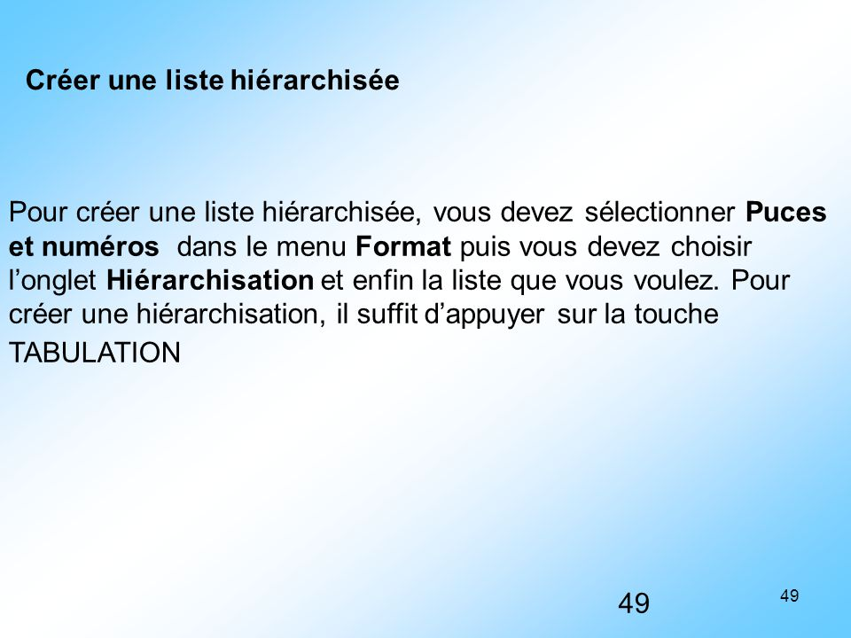 49 Pour créer une liste hiérarchisée, vous devez sélectionner Puces et numéros dans le menu Format puis vous devez choisir l'onglet Hiérarchisation et