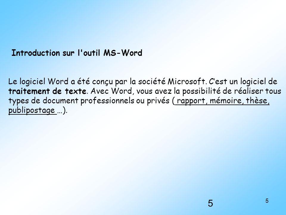 5 5 Introduction sur l'outil MS-Word Le logiciel Word a été conçu par la société Microsoft. C'est un logiciel de traitement de texte. Avec Word, vous