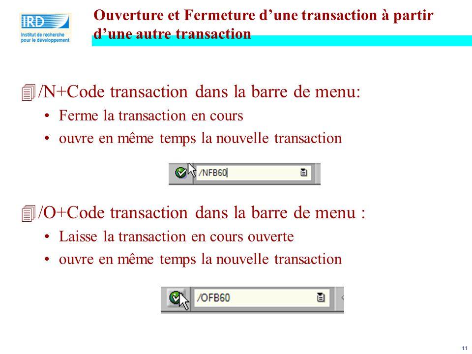 11 4/N+Code transaction dans la barre de menu: Ferme la transaction en cours ouvre en même temps la nouvelle transaction 4/O+Code transaction dans la