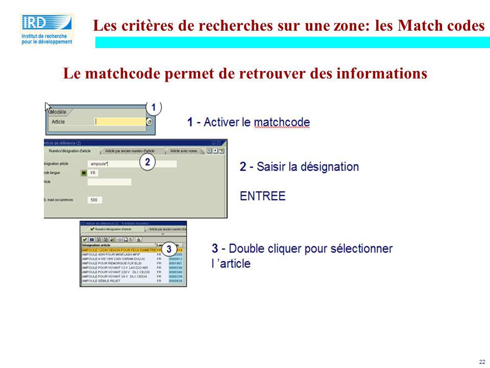 22 Les critères de recherches sur une zone: les Match codes Le matchcode permet de retrouver des informations